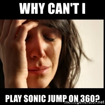 First World Problems - Why can't i Play Sonic Jump on 360?
