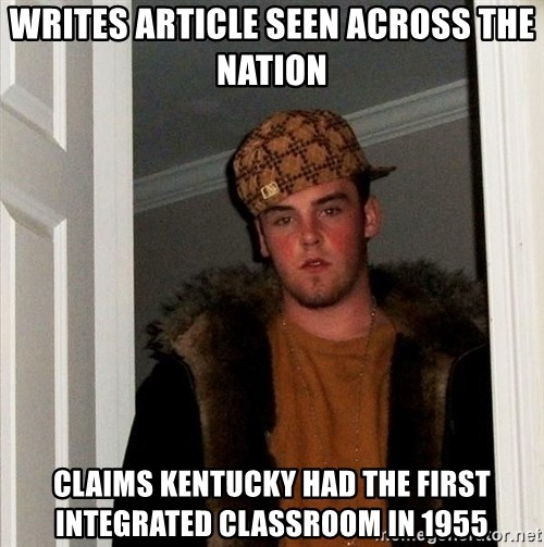 Scumbag Steve - Writes article seen across the nation claims Kentucky had the first integrated classroom in 1955