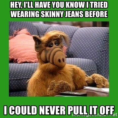 alf - hey, i'll have you know i tried wearing skinny jeans before i could never pull it off