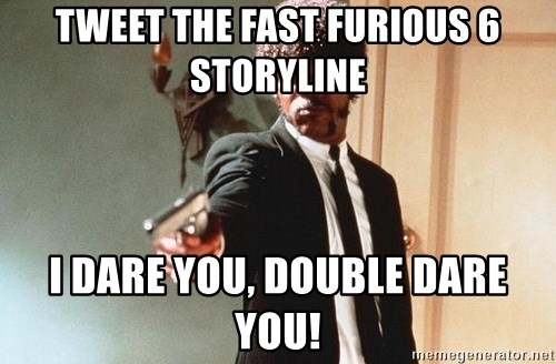 I double dare you - tweet the fast furious 6 storyline i dare you, double dare you!