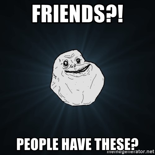 Forever Alone - Friends?! People have these?