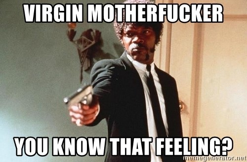 I double dare you - virgin motherfucker you know that feeling?