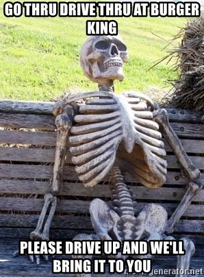 Waiting Skeleton - go thru drive thru at burger king please drive up and we'll bring it to you