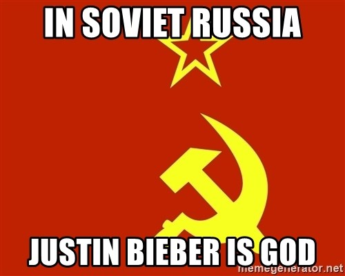 In Soviet Russia - in soviet russia justin bieber is god