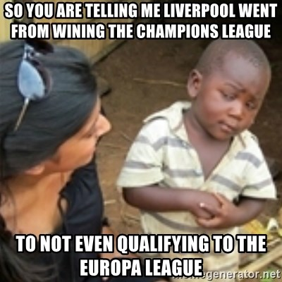 Skeptical african kid  - SO YOU ARE TELLING ME LIVERPOOL WENT FROM WINING THE CHAMPIONS LEAGUE  TO NOT EVEN QUALIFYING TO THE EUROPA LEAGUE