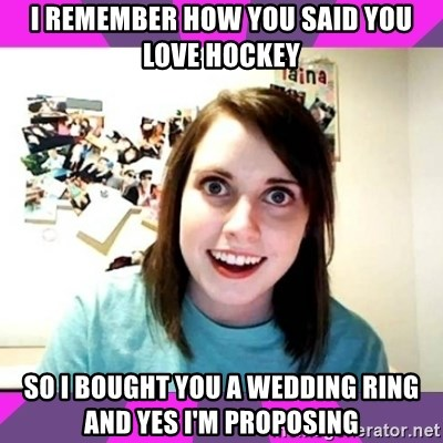 crazy girlfriend meme heh - I remember how you said you love hockey So I bought you a wedding ring and yes I'm proposing