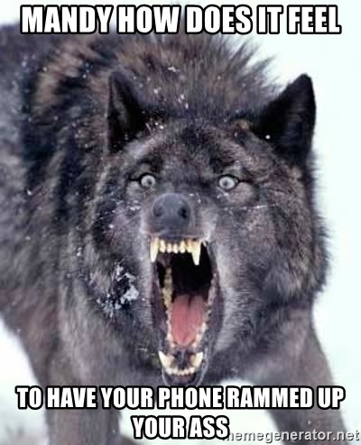 Angry Ass Wolf - mandy how does it feel to have your phone rammed up your ass
