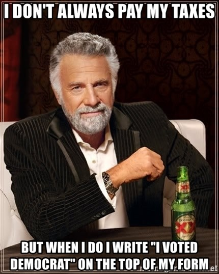 """The Most Interesting Man In The World - I don't always pay my taxes But When I do I write """"I voted Democrat"""" on the top of my form"""