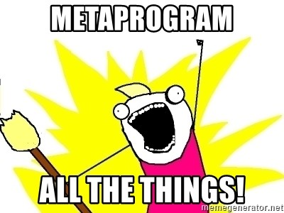 X ALL THE THINGS - METAPROGRAM ALL THE THINGS!