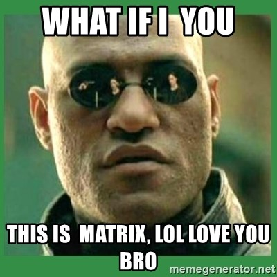 Matrix Morpheus - what if I  you this is  MATRix, Lol LOVE YOU BRO