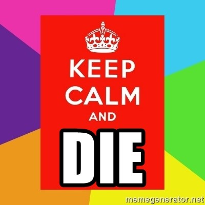 Keep calm and -  DIE