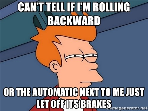 Futurama Fry - can't tell if i'm rolling backward or the automatic next to me just let off its brakes
