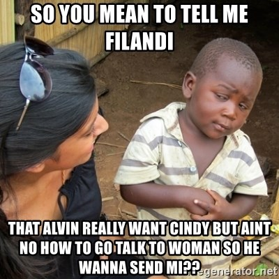 Skeptical 3rd World Kid - so you mean to tell me filandi that alvin really want cindy but aint no how to go talk to woman so he wanna send mi??