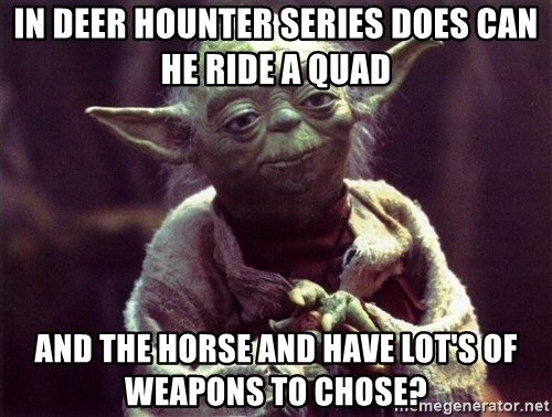 Yoda - in deer hounter series does can he ride a quad and the Horse and have lot's of weapons to chose?