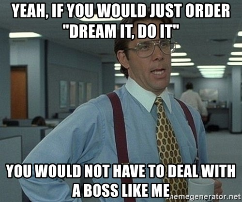 """Office Space That Would Be Great - YEAH, IF YOU WOULD JUST ORDER """"DREAM IT, DO IT"""" YOU WOULD NOT HAVE TO DEAL WITH A BOSS LIKE ME"""