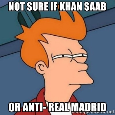 Not sure if troll - nOT SURE IF KHAN SAAB OR ANTI- REAL MADRID