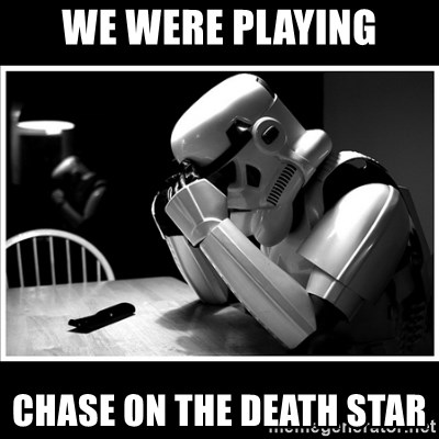 sad stormtrooper - WE WERE PLAYING CHASE ON THE DEATH STAR