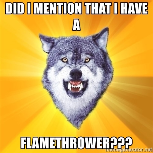 Courage Wolf - Did i mention that I hAve a  flamethrower???