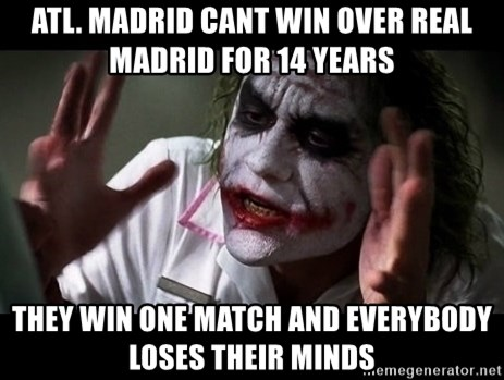 joker mind loss - Atl. madrid cant win over real madrid for 14 years They win one match and everybody loses their minds