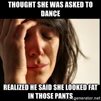 First World Problems - Thought she was asked to dance realized he said she looked fat in those pants