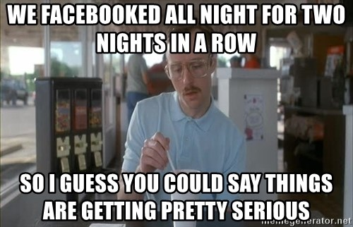 so i guess you could say things are getting pretty serious - we facebooked all night for two nights in a row so i guess you could say things are getting pretty serious
