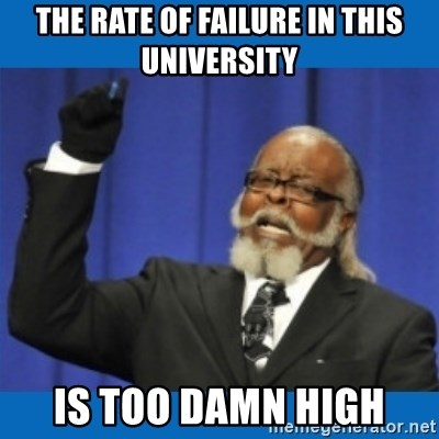 Too damn high - The rate of failure in this university is too damn high