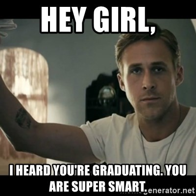 ryan gosling hey girl - Hey Girl, I heard you're graduating. YOu are super smart.