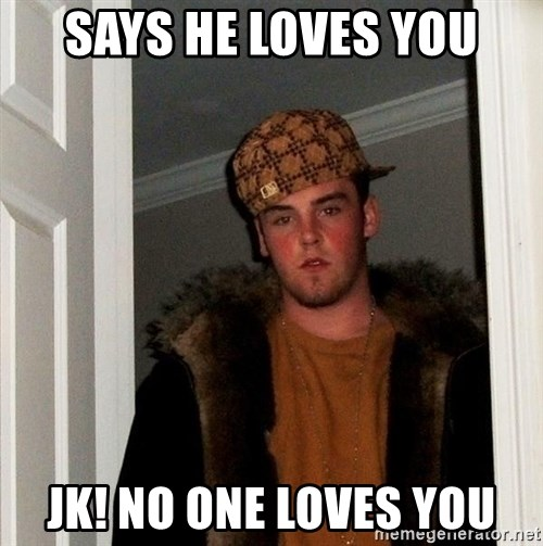 Scumbag Steve - Says he loves you Jk! No one loves you