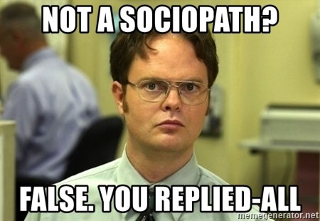 Dwight Schrute - Not a sociopath? false. you replied-all