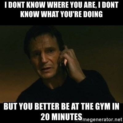 liam neeson taken - i dont know where you are, i dont know what you're doing but you better be at the gym in 20 minutes