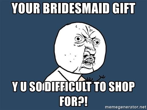 Y U No - Your bridesmaid gift Y u so difficult to shop for?!