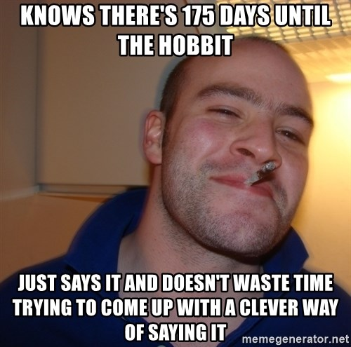 Good Guy Greg - knows there's 175 days until the hobbit just says it and doesn't waste time trying to come up with a clever way of saying it