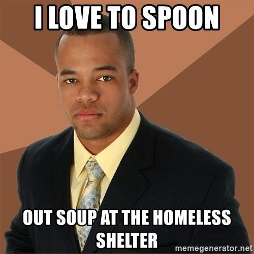 Successful Black Man - I love to spoon Out soup at the homeless shelter