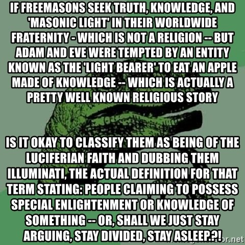Philosoraptor - if freemasons seek truth, knowledge, and 'masonic light' in their worldwide fraternity - which is not a religion -- but adam and eve were tempted by an entity known as the 'light bearer' to eat an apple made of knowledge -- which is actually a pretty well known religious story is it okay to classify them as being of the luciferian faith and dubbing them illuminati, the actual definition for that term stating: people claiming to possess special enlightenment or knowledge of something -- or, shall we just stay arguing, stay divided, stay asleep.?!