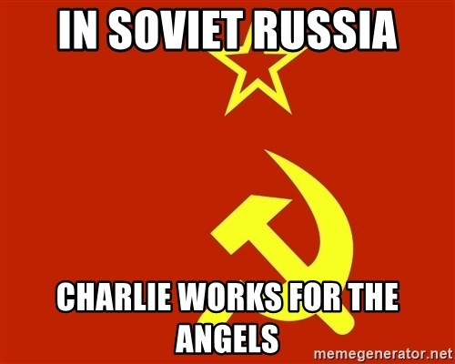 In Soviet Russia - In Soviet Russia Charlie works for the Angels