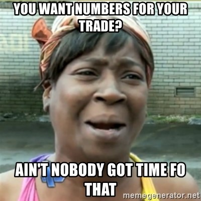 Ain't Nobody got time fo that - You want numbers for your trade? Ain't Nobody got time fo that