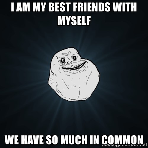 Forever Alone - I am my best friends with myself we have so much in common