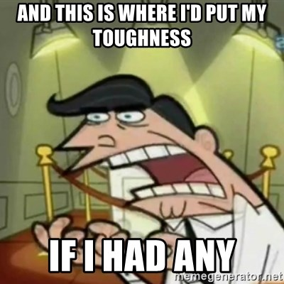 If i had one - and this is where i'd put my toughness if i had any