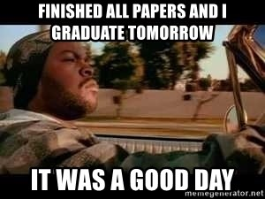 It was a good day - Finished all Papers and I graduate tomorrow It was a Good Day