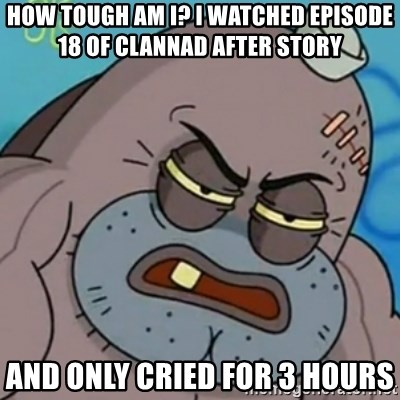 Spongebob How Tough Am I? - how tough am i? I watched episode 18 of clannad after story and only cried for 3 hours