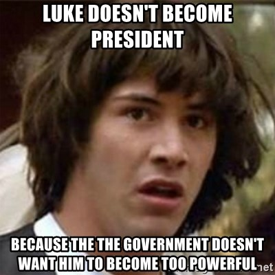 what if meme - Luke doesn't become president because the the government doesn't want him to become too powerful