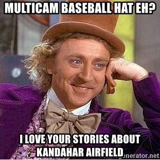 Willy Wonka - multicam baseball hat eh? i love your stories about kandahar airfield