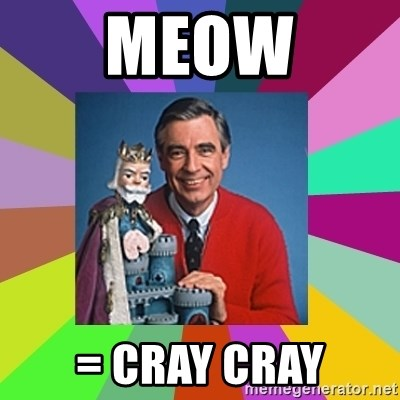 mr rogers  - MEOW = cray cray