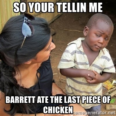 So You're Telling me - So your tellin me Barrett ate the last piece of chicken