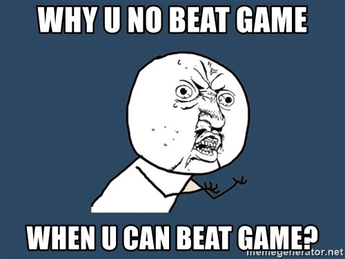 Y U No - Why u no beat game when u can beat game?