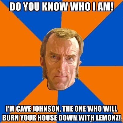 Cave Johnson - DO YOU KNOW WHO I AM! I'M CAVE JOHNSON, THE ONE WHO WILL BURN YOUR HOUSE DOWN WITH LEMONZ!