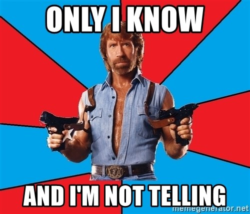 Chuck Norris  - only i know and i'm not telling