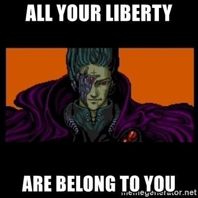 All your base are belong to us - ALL YOUR LIBERTY ARE BELONG TO YOU