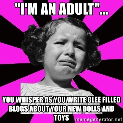 "Doll People - ""I'm an adult""... You whisper as you write glee filled blogs about your new dolls and toys"