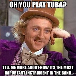 Willy Wonka - Oh you play tuba? Tell me more abouT how its the most important instrument in the band